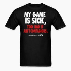 MY GAME IS SICK TOO BAD IT AIN'T CONTAGIOUS