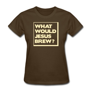 What Would Jesus Brew? - Women's T-Shirt