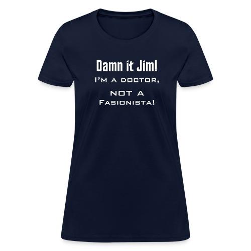 Damn it Jim! I'm a doctor, not a fashionista! - Women's T-Shirt