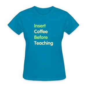 Insert Coffee Before Teaching - Women's T-Shirt