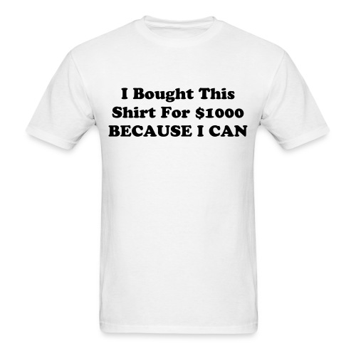 I Bought This Shirt For $1000 BECAUSE I CAN - Men's T-Shirt