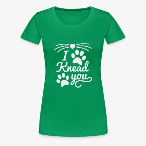I Knead You - Women's Premium T-Shirt