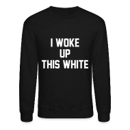 Long Sleeve Shirts ~ Crewneck Sweatshirt ~ I Woke Up This White