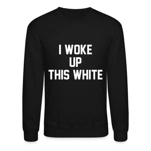 I Woke Up This White - Crewneck Sweatshirt