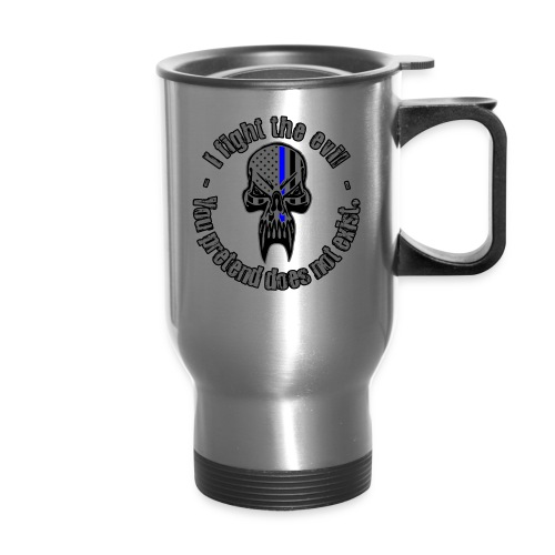 I Fight The Evil You Pretend Does Not Exist - Travel Mug