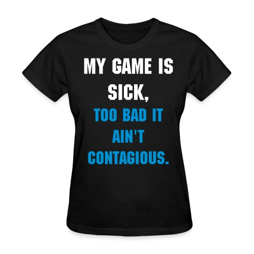 My Game Is Sick, Too Bad It Ain't Contagious T-Shirt - Women's T-Shirt