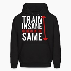 Train insane or remain the same Hoodies
