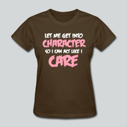 Get into Character/Like I Care - Women's T-Shirt