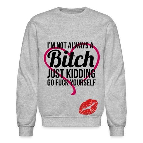 I'm Not Always A Bitch - Crewneck Sweatshirt