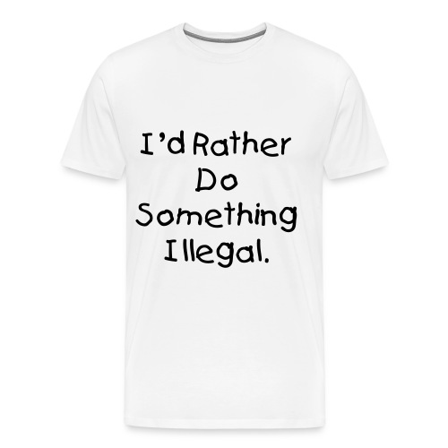 I'd Rather Do Something Illegal - White - Men's Premium T-Shirt
