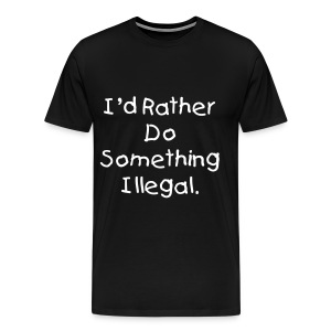 I'd Rather Do Something Illegal - Black - Men's Premium T-Shirt