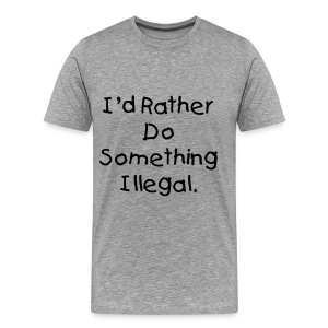 I'd Rather Do Something Illegal - Gray - Men's Premium T-Shirt