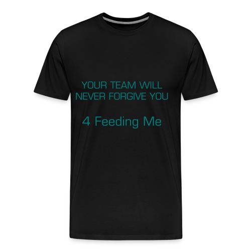 Men's Premium T-Shirt - This shirt was inspired by all the times I was fed by a bad player . Wear this shirt with pride . P.S. There is a back design on this shirt as well .