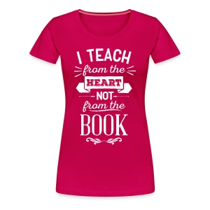 Teach From the Heart, Not the Book - Women's Premium T-Shirt
