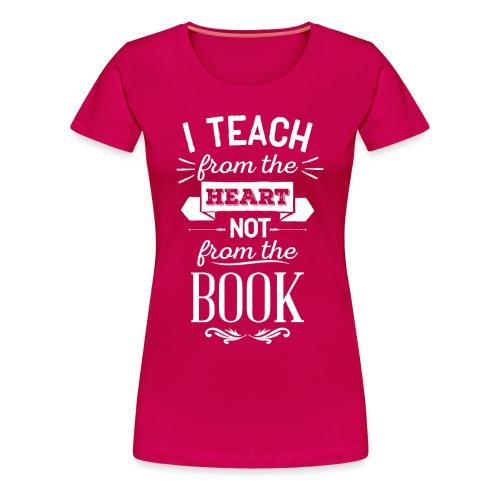 Teach From the Heart, Not the Book - Women's Premium T-Shirt