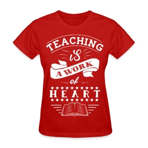 Teaching is a Work of Heart - Women's T-Shirt