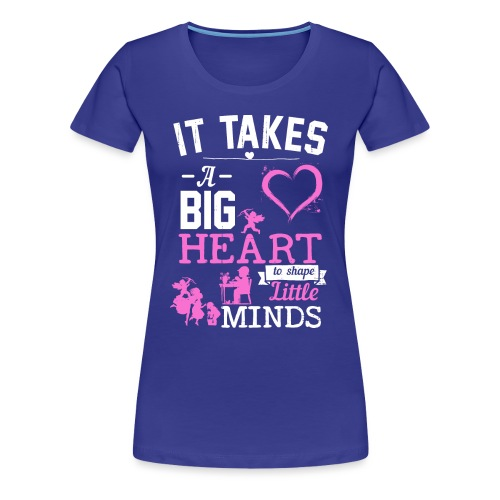 Takes a Big Heart to Shape Little Minds - Women's Premium T-Shirt