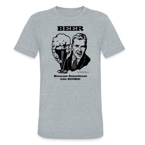 BEER Because Sometimes Life SUCKS! Unisex Tri-Blend T-Shirt  - Unisex Tri-Blend T-Shirt