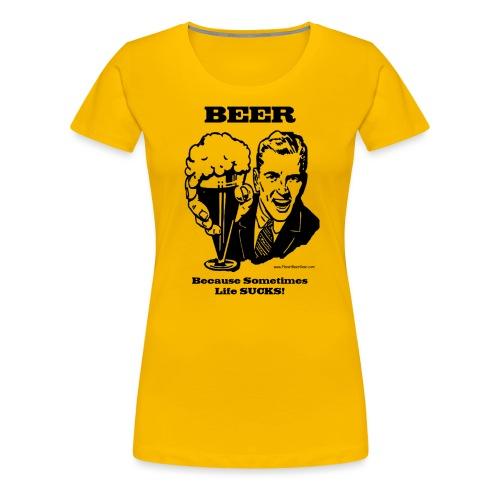 BEER Because Sometimes Life SUCKS! Women's Premium T-Shirt - Women's Premium T-Shirt
