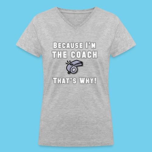 Because I'm the Coach- Women's V-neck Tee - Women's V-Neck T-Shirt
