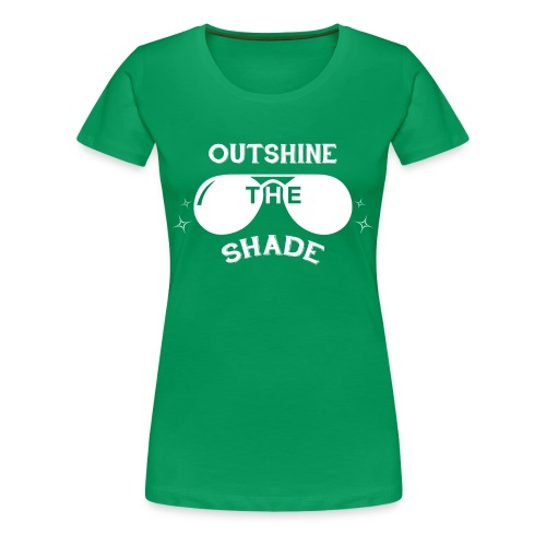 Outshine the Shade - Kelly Green - Women's Premium T-Shirt