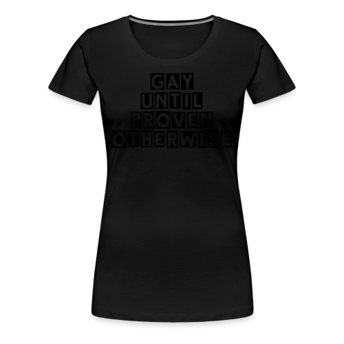 'Gay Until Proven Otherwise' Women's T-Shirt - Women's Premium T-Shirt