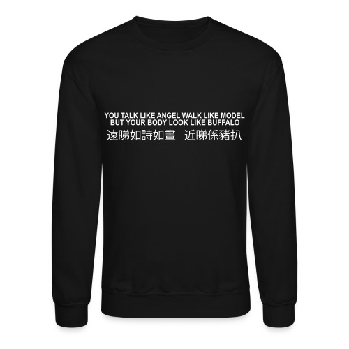 YOU TALK LIKE ANGEL WALK LIKE MODEL BUT YOUR BODY LOOK LIKE BUFFALO 遠睇如詩如畫 近睇係豬扒 - Crewneck Sweatshirt