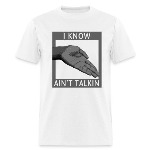 I know you aint talkin - Men's T-Shirt