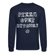 Long Sleeve Shirts ~ Crewneck Sweatshirt ~ PIZZA OVER BITCHES