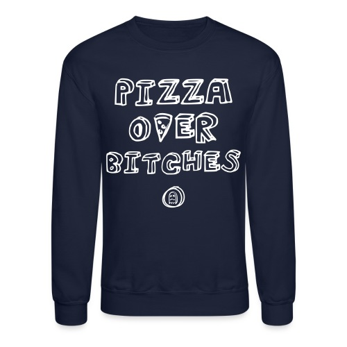 PIZZA OVER BITCHES - Crewneck Sweatshirt