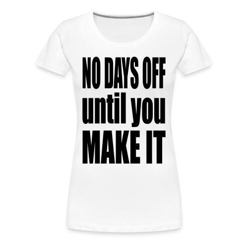 No Days off until you make it - Women's Premium T-Shirt