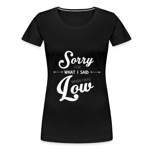 Sorry for What I Said When I Was Low  - Women's Premium T-Shirt