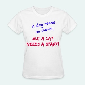 A Dog Needs An Owner, But A Cat Needs A Staff! - Women's T-Shirt