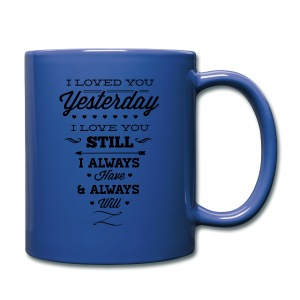 I LOVE YOU YESTERDAY, I LOVE YOU STILL I ALWAYS HAVE & ALWAYS WILL - Full Color Mug