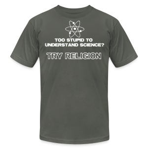 Too Stupid To Understand Science? Try Religion - Men's T-Shirt by American Apparel