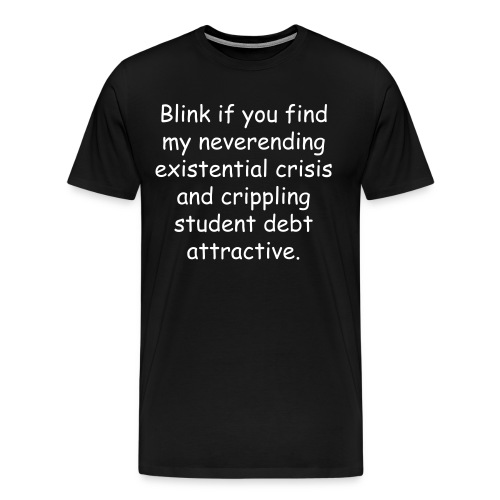 Blink if you find my neverending existential crisis and crippling student debt attractive. - Men's Premium T-Shirt