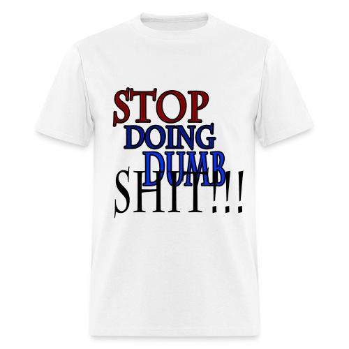 Stop Doing Dumb Shit!!! - Men's T-Shirt