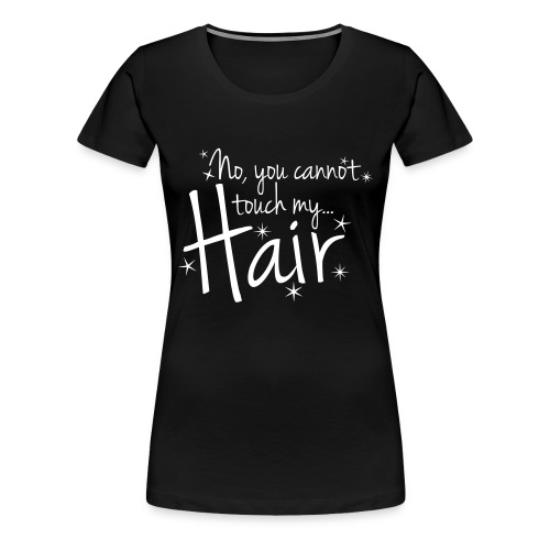 No, you cannot touch my hair - Women's Premium T-Shirt