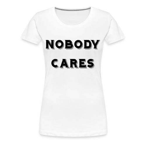 Nobody Cares - Women's Premium T-Shirt