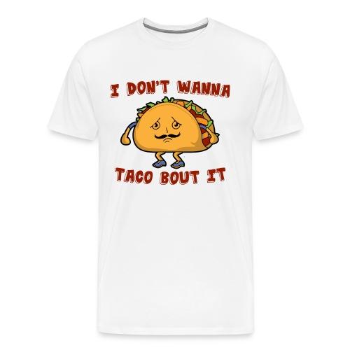 I don't wanna taco bout it - Men's Premium T-Shirt