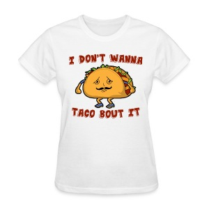 I don't wanna taco bout it - Women's T-Shirt