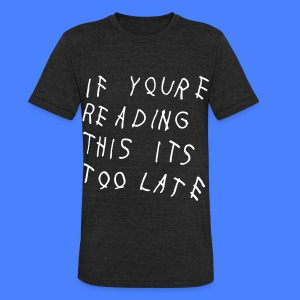 If You're Reading This It's Too Late T-Shirts - Unisex Tri-Blend T-Shirt by American Apparel
