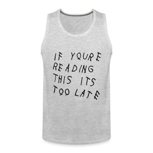 If You're Reading This It's Too Late Tank Tops - Men's Premium Tank
