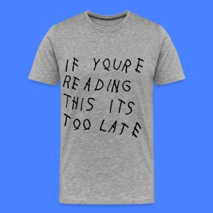 If You're Reading This It's Too Late T-Shirts - Men's Premium T-Shirt