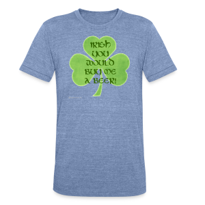 Irish You Would Buy Me A Beer Unisex Tri-Blend T-Shirt - Unisex Tri-Blend T-Shirt by American Apparel