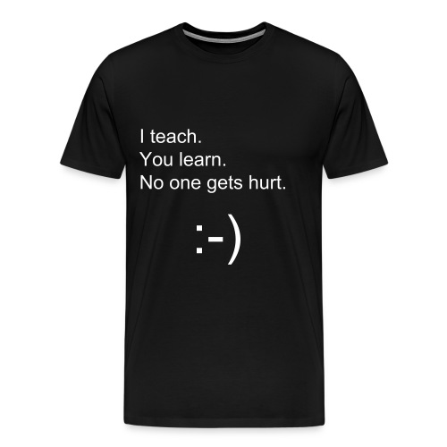I teach. You learn. No one gets hurt. - Men's Premium T-Shirt