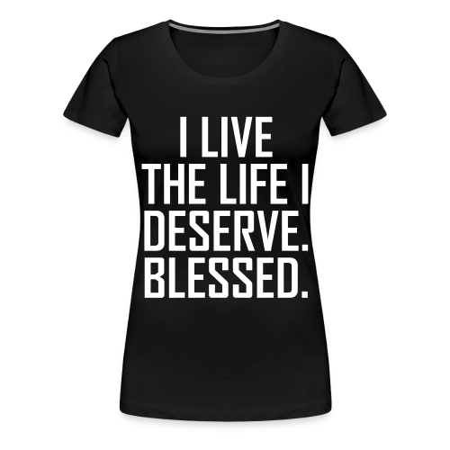 I Live The Life I Deserve Women's T-Shirt - Women's Premium T-Shirt