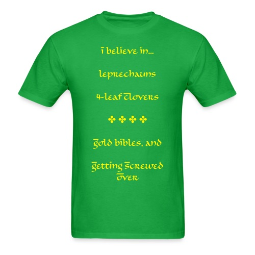 Men's T-Shirt - I believe in... Leprechauns,  4-leaf clovers,  Gold bibles, and  Getting screwed over.