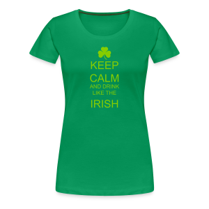 Keep Calm And Drink Like The Irish Women's Premium T-Shirt - Women's Premium T-Shirt