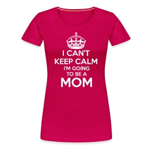 I Can't Keep Calm I'm going to be a MOM - Women's Premium T-Shirt